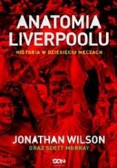 Okładka książki Anatomia Liverpoolu. Historia w dziesięciu meczach Jonathan Wilson,Scott Murray