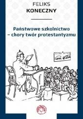 Okładka książki Państwowe szkolnictwo – chory twór protestantyzmu Feliks Koneczny