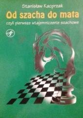 Okładka książki Od szacha do mata, czyli pierwsze wtajemniczenie szachowe Stanisław Kacprzak