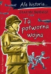 Okładka książki Ale historia… Ta potworna wojna Grażyna Bąkiewicz,Artur Nowicki