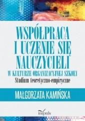 Okładka książki Współpraca i uczenie się nauczycieli w kulturze organizacyjnej szkoły. Studium teoretyczno-empiryczne Małgorzata dr Kamińska