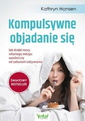 Okładka książki Kompulsywne objadanie się. Jak dzięki mocy własnego mózgu uwolnić się od zaburzeń odżywiania Kathryn Hansen