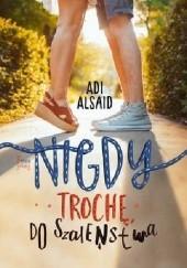 Okładka książki Nigdy, trochę, do szaleństwa Adi Alsaid