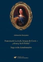 """Okładka książki Franciszek Ludwik, książę de Conti – """"obrany król Polski"""". Saga rodu Kondeuszów Aleksandra Skrzypietz"""