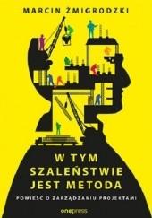 Okładka książki W tym szaleństwie jest metoda. Powieść o zarządzaniu projektami Marcin Żmigrodzki