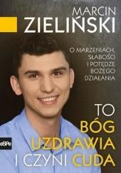 Okładka książki To Bóg uzdrawia i czyni cuda O marzeniach, słabości i potędze Bożego działania Marcin Zieliński