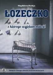 Okładka książki Łóżeczko, z którego wyjęłam miłość. Adopcja chorego dziecka zmieniła nasze życie Magdalena Madeja