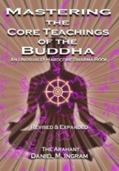 Okładka książki Mastering the Core Teachings of the Buddha: An Unusually Hardcore Dharma Book (Second Edition Revised and Expanded) Daniel Ingram