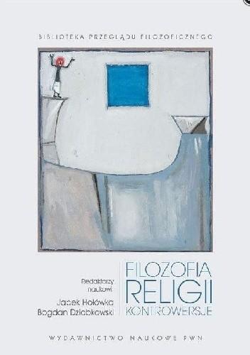 Okładka książki Filozofia religii. Kontrowersje Bogdan Dziobkowski,Jacek Hołówka
