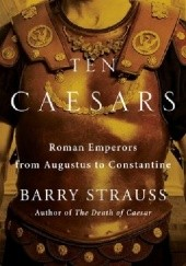Okładka książki Ten Caesars: Roman Emperors from Augustus to Constantine Barry Strauss