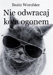 Okładka książki Nie odwracaj kota ogonem Beata Worobiec