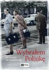 Okładka książki Wybrałem Pol(s)kę. Imigranci w PRL Przemysław Semczuk