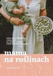 Okładka książki Mama na roślinach Dieta wegetariańska i wegańska dla kobiet w ciąży i mam karmiących piersią Asja Michnicka