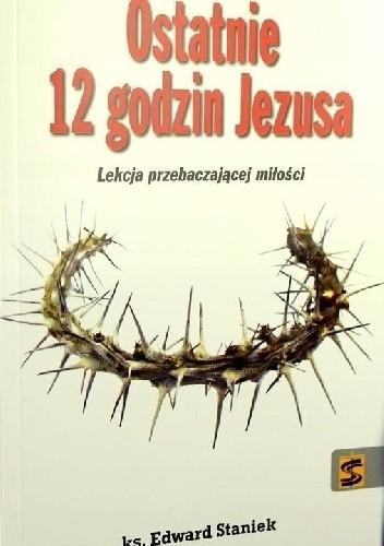 Okładka książki Ostatnie 12 godzin Jezusa. Lekcja przebaczającej miłości Ks. Edward Staniek