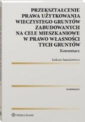 Okładka książki Przekształcenie prawa użytkowania wieczystego gruntów zabudowanych na cele mieszkaniowe w prawo własności tych gruntów. Komentarz Łukasz Sanakiewicz