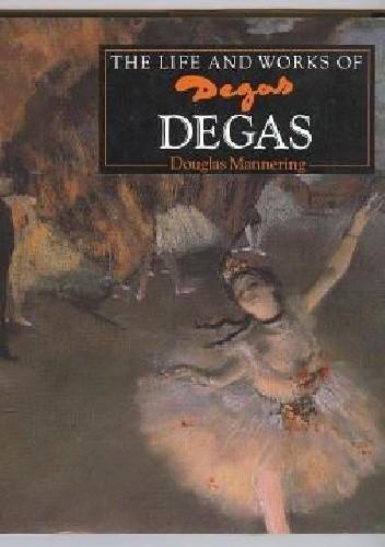 Okładka książki The Life and Works of Degas Douglas Mannering