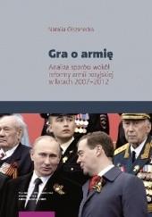 Okładka książki Gra o armię. Analiza sporów wokół reformy armii rosyjskiej w latach 2007–2012 Natalia Olszanecka