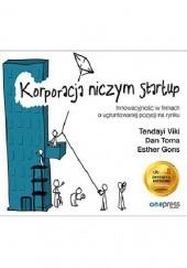 Okładka książki Korporacja niczym startup. Innowacyjność w firmach o ugruntowanej pozycji na rynku Tendayi Viki,Dan Toma,Esther Gons