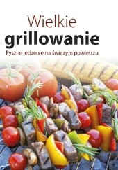 Okładka książki Wielkie grillowanie Pyszne jedzenie na świeżym powietrzu praca zbiorowa