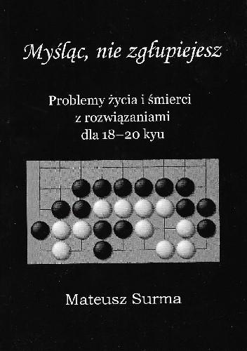 Okładka książki Myśląc, nie zgłupiejesz. Problemy życia i śmierci z rozwiązaniami dla 18-20 kyu Mateusz Surma