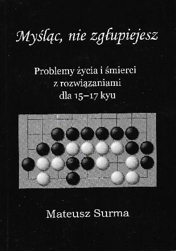 Okładka książki Myśląc, nie zgłupiejesz. Problemy życia i śmierci z rozwiązaniami dla 15-17 kyu Mateusz Surma