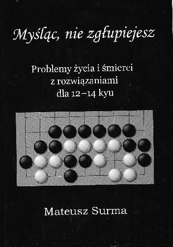 Okładka książki Myśląc, nie zgłupiejesz. Problemy życia i śmierci z rozwiązaniami dla 12-14 kyu Mateusz Surma