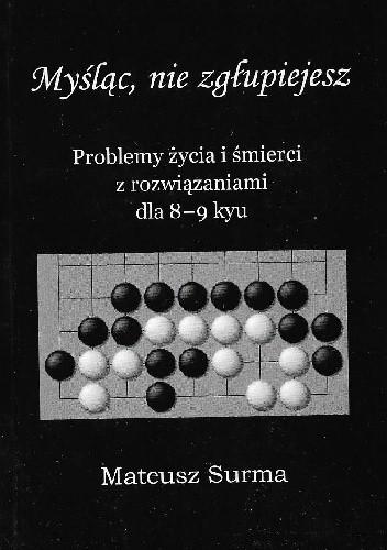 Okładka książki Myśląc, nie zgłupiejesz. Problemy życia i śmierci z rozwiązaniami dla 8-9 kyu Mateusz Surma