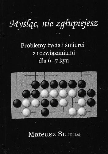 Okładka książki Myśląc, nie zgłupiejesz. Problemy życia i śmierci z rozwiązaniami dla 6-7 kyu Mateusz Surma