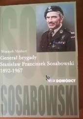 Okładka książki Generał brygady Stanisław Franciszek Sosabowski 1892 - 1967 Wojciech Markert