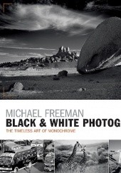 Okładka książki Black and White Photography: The timeless art of monochrome in the post-digital age Michael Freeman