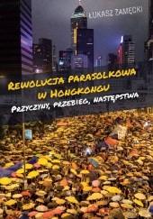 Okładka książki Rewolucja parasolkowa w Hongkongu Przyczyny, przebieg, następstwa Łukasz Zamęcki