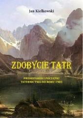 Okładka książki Zdobycie Tatr. Tom I: Prehistoria i początki Taternictwa do roku 1903 Jan Kiełkowski