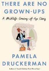 Okładka książki There Are No Grown-Ups. A midlife coming-of-age story Pamela Druckerman