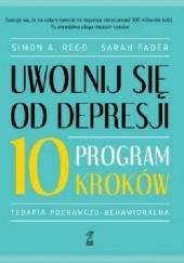 Okładka książki Uwolnij się od depresji. Program 10 kroków Simon Rego,Sarah Fader