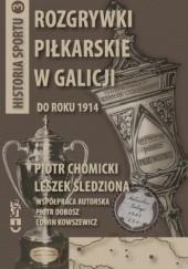 Okładka książki Rozgrywki piłkarskie w Galicji do roku 1914 Piotr Dobosz,Piotr Chomicki,Leszek Śledziona,Edwin Kowszewicz