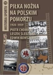 Okładka książki Piłka nożna na polskim Pomorzu 1920-1939 Piotr Chomicki,Leszek Śledziona,Edwin Kowszewicz