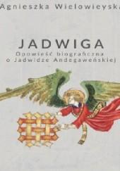 Okładka książki Jadwiga.Opowieść biograficzna o Jadwidze Andegaweńskiej Agnieszka Wielowieyska