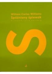 Okładka książki Spóźniony śpiewak William Carlos Williams