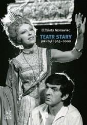 Okładka książki Teatr Stary jaki był 1945-2000 Elżbieta Morawiec