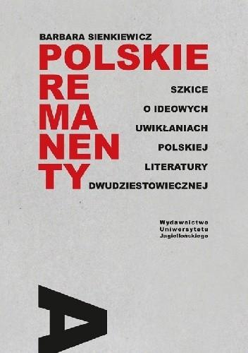 Okładka książki Polskie remanenty. Szkice o ideowych uwikłaniach polskiej literatury dwudziestowiecznej Barbara Sienkiewicz