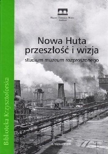 Okładka książki Nowa Huta – przeszłość i wizja. Studium muzeum rozproszonego Jacek Salwiński,Leszek J. Sibila,praca zbiorowa