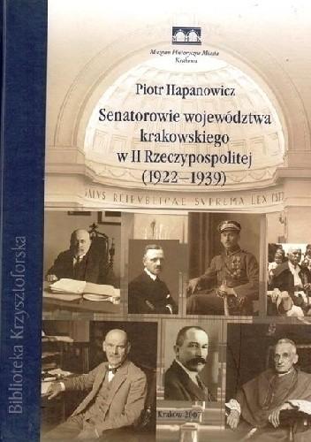 Okładka książki Senatorowie województwa krakowskiego w II Rzeczypospolitej (1922–1939) Piotr Hapanowicz