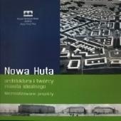 Okładka książki Nowa Huta – architektura i twórcy miasta idealnego. Niezrealizowane projekty