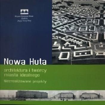 Okładka książki Nowa Huta – architektura i twórcy miasta idealnego. Niezrealizowane projekty praca zbiorowa