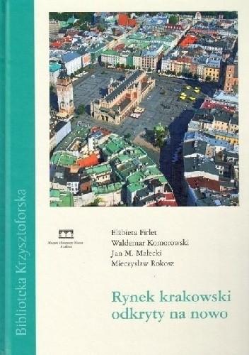 Okładka książki Rynek krakowski odkryty na nowo Elżbieta Maria Firlet,Waldemar Komorowski,Jan M. Małecki,Mieczysław Rokosz