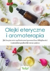 Okładka książki Olejki eteryczne i aromaterapia. Jak bezpiecznie wyeliminować powszechne dolegliwości i naturalnie podkreślić swoje piękno praca zbiorowa