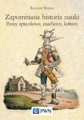 Okładka książki Zapomniana historia nauki. Panny apteczkowe, znachorzy i kołtuny Krzysztof Rejmer
