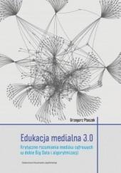Okładka książki Edukacja medialna 3.0. Krytyczne rozumienie mediów cyfrowych w dobie Big Data i algorytmizacji Grzegorz Ptaszek