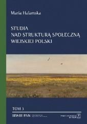 Okładka książki Studia nad strukturą społeczną wiejskiej polski. Tom 3: Świadomościowe korelaty struktury społecznej Maria Halamska