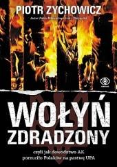 Okładka książki Wołyń zdradzony, czyli jak dowództwo AK porzuciło Polaków na pastwę UPA Piotr Zychowicz